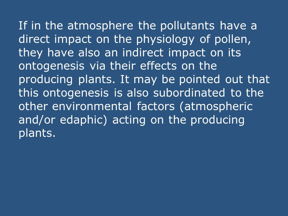 If in the atmosphere the pollutants have a direct impact on the physiology of pollen, they have also an indirect impact on its ontogenesis via their effects on the producing plants.