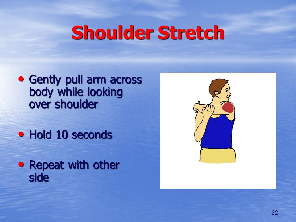 Shoulder Stretch Gently pull arm across body while looking over shoulder.