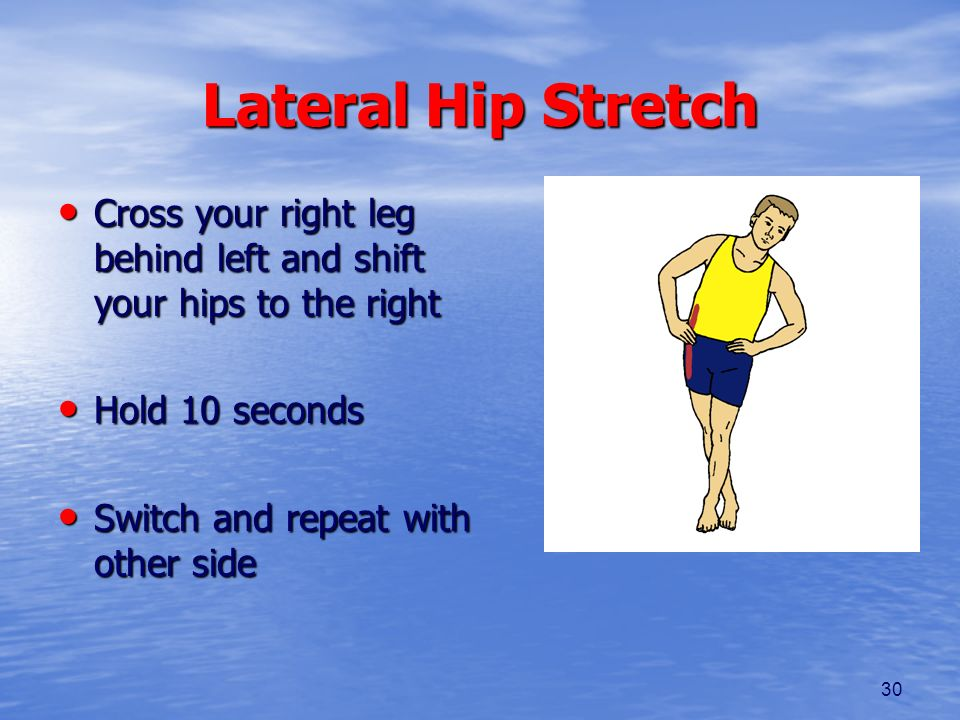 Lateral Hip Stretch Cross your right leg behind left and shift your hips to the right. Hold 10 seconds.