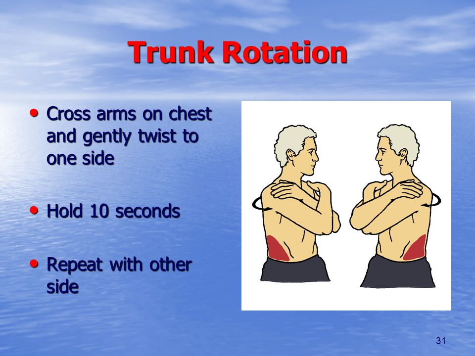 Trunk Rotation Cross arms on chest and gently twist to one side