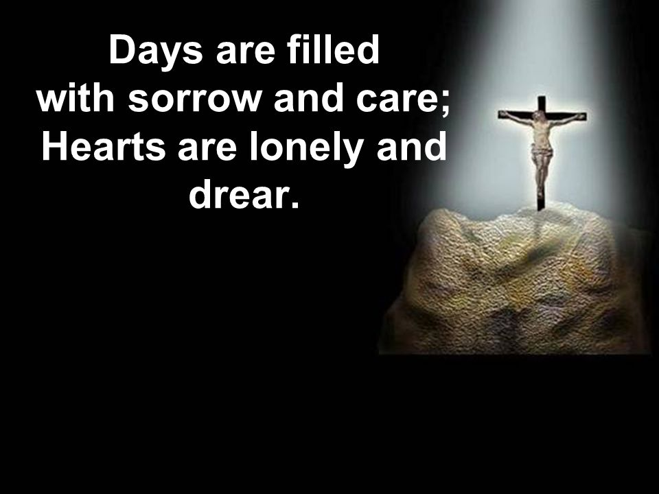 Days are filled with sorrow and care; Hearts are lonely and drear.