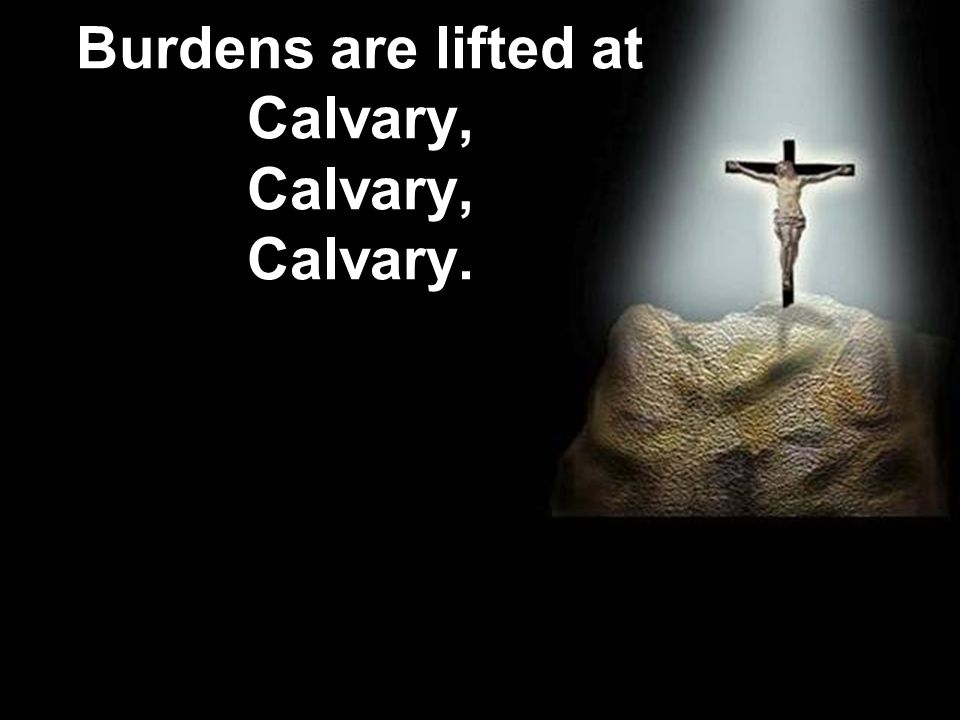 Burdens are lifted at Calvary, Calvary, Calvary.