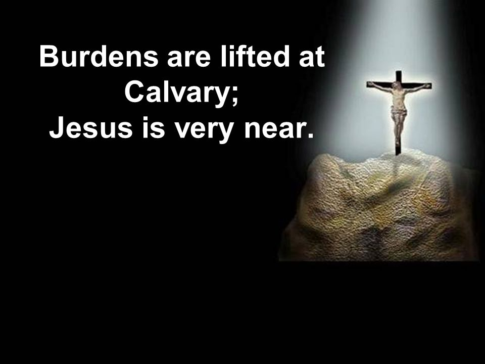 Burdens are lifted at Calvary; Jesus is very near.