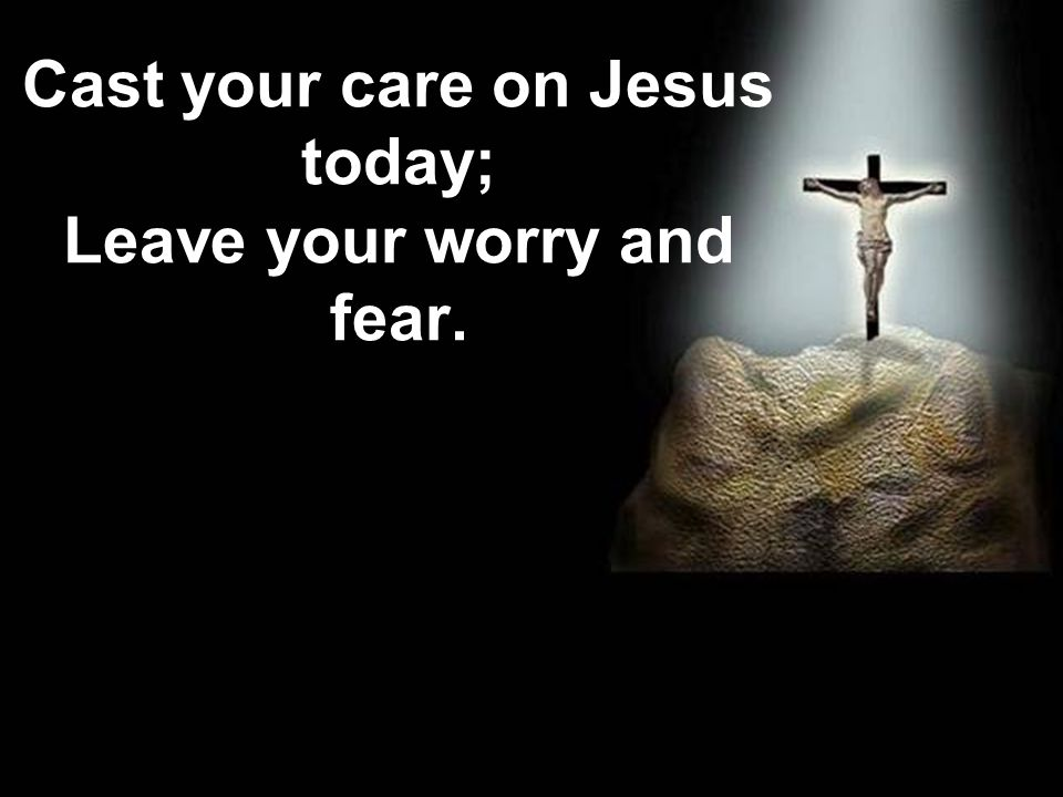 Cast your care on Jesus today; Leave your worry and fear.