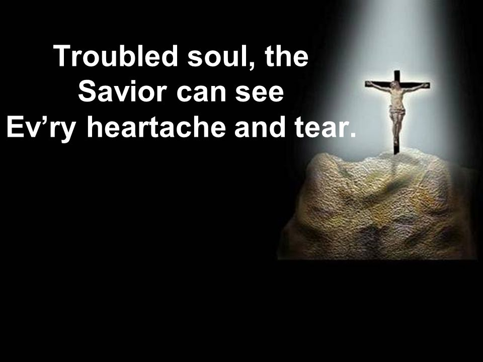 Troubled soul, the Savior can see Ev'ry heartache and tear.
