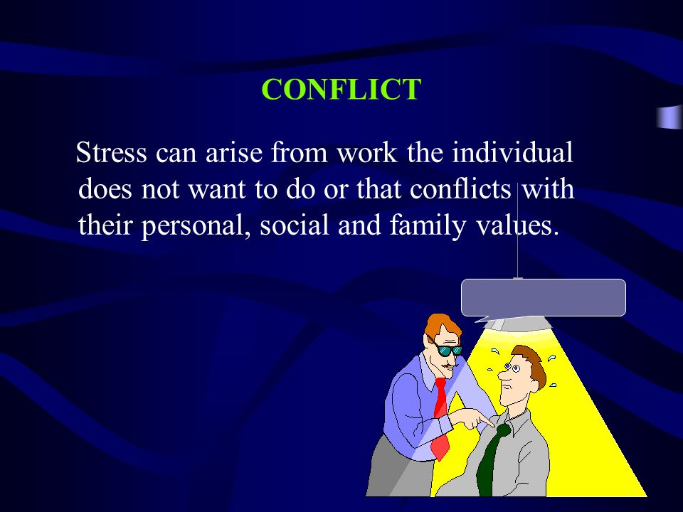 CONFLICT Stress can arise from work the individual does not want to do or that conflicts with their personal, social and family values.