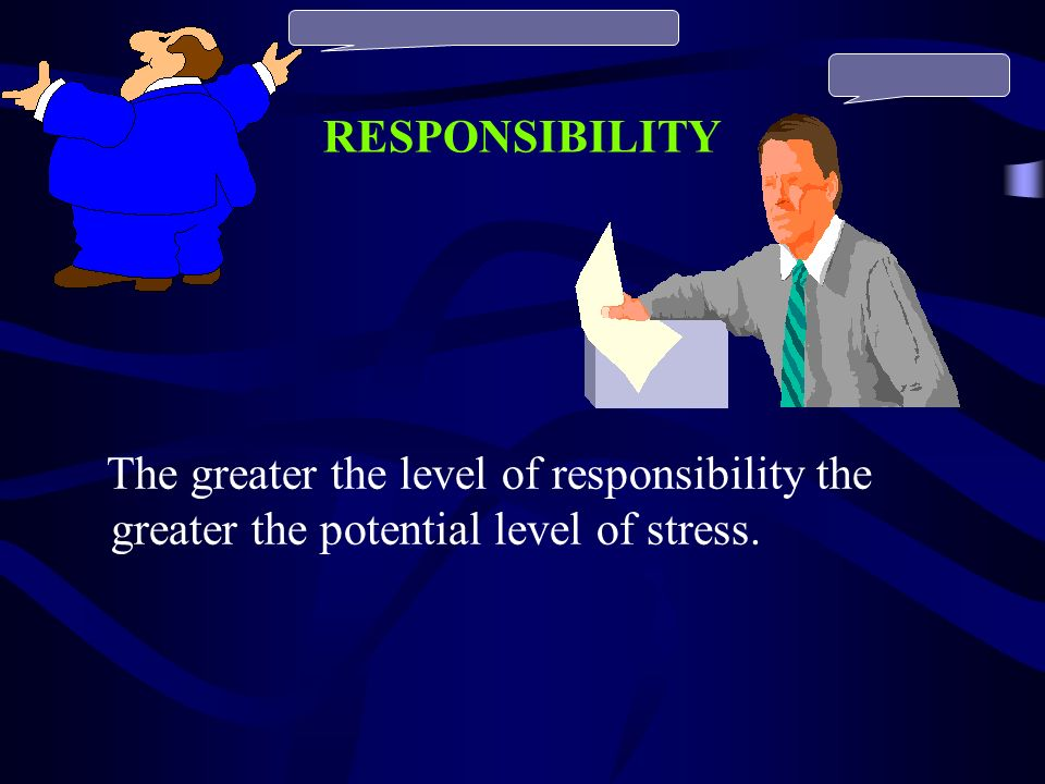 RESPONSIBILITY The greater the level of responsibility the greater the potential level of stress.