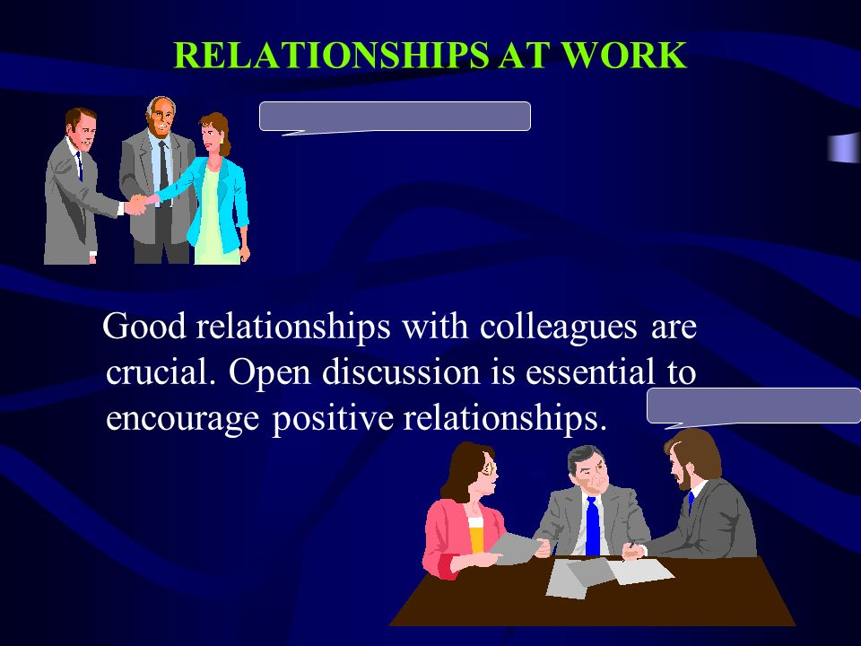 RELATIONSHIPS AT WORK Good relationships with colleagues are crucial.