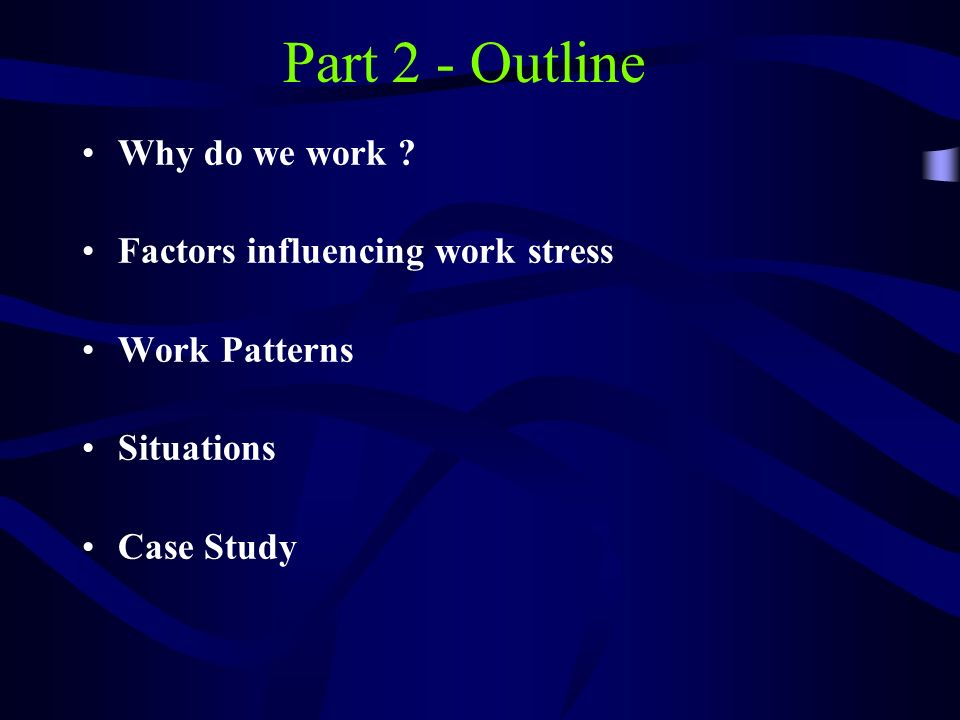 Part 2 - Outline Why do we work Factors influencing work stress