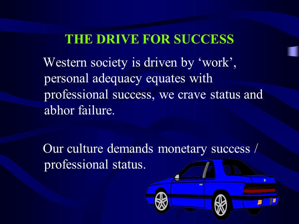 THE DRIVE FOR SUCCESS Western society is driven by 'work', personal adequacy equates with professional success, we crave status and abhor failure.