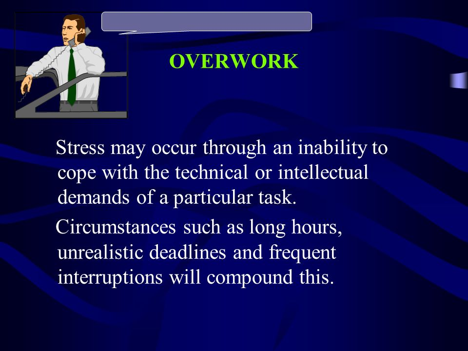 OVERWORK Stress may occur through an inability to cope with the technical or intellectual demands of a particular task.
