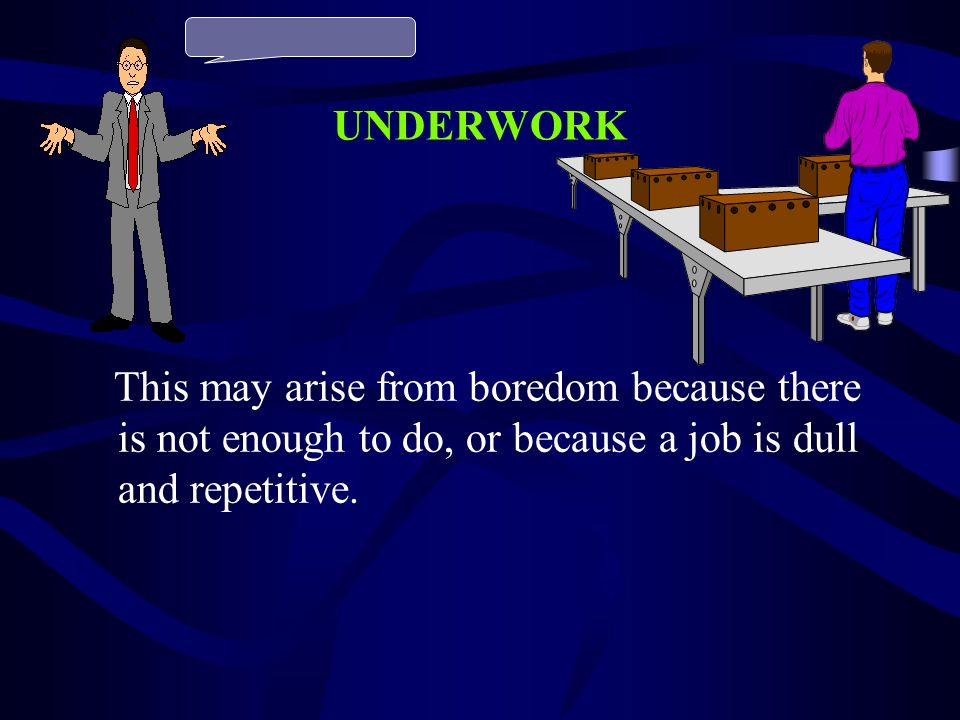 UNDERWORK This may arise from boredom because there is not enough to do, or because a job is dull and repetitive.