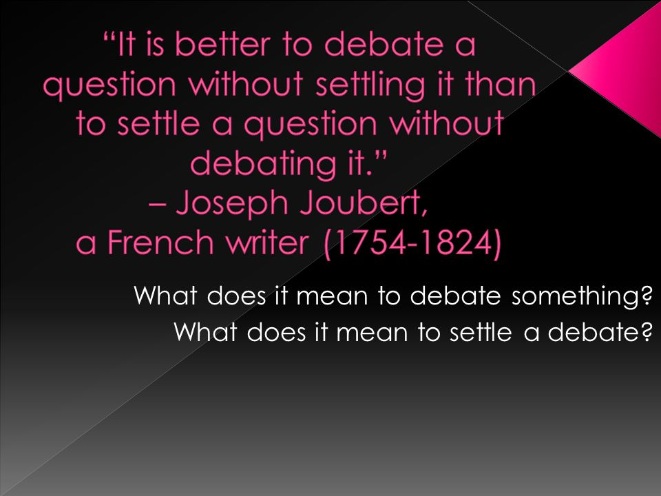 It is better to debate a question without settling it than to settle a question without debating it. – Joseph Joubert, a French writer (1754-1824)