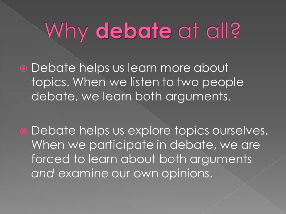Why debate at all Debate helps us learn more about topics. When we listen to two people debate, we learn both arguments.