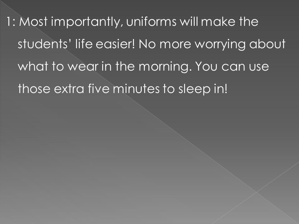 1: Most importantly, uniforms will make the students' life easier