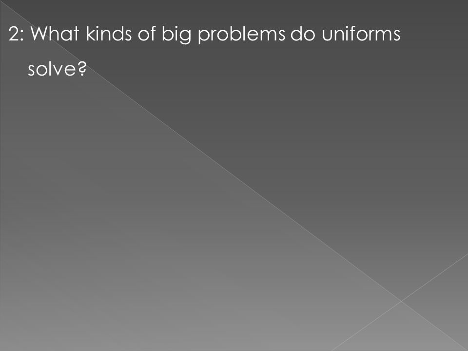 2: What kinds of big problems do uniforms solve