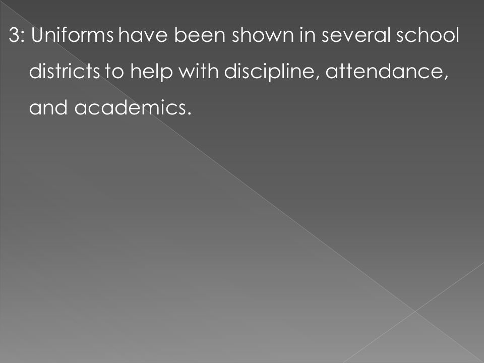 3: Uniforms have been shown in several school districts to help with discipline, attendance, and academics.