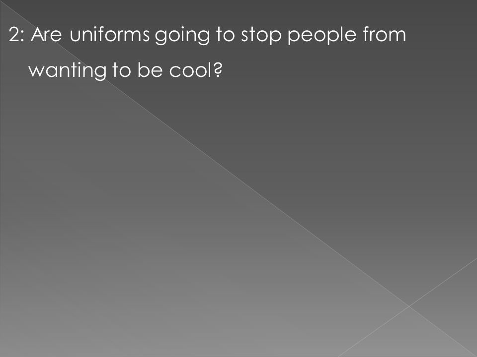 2: Are uniforms going to stop people from wanting to be cool