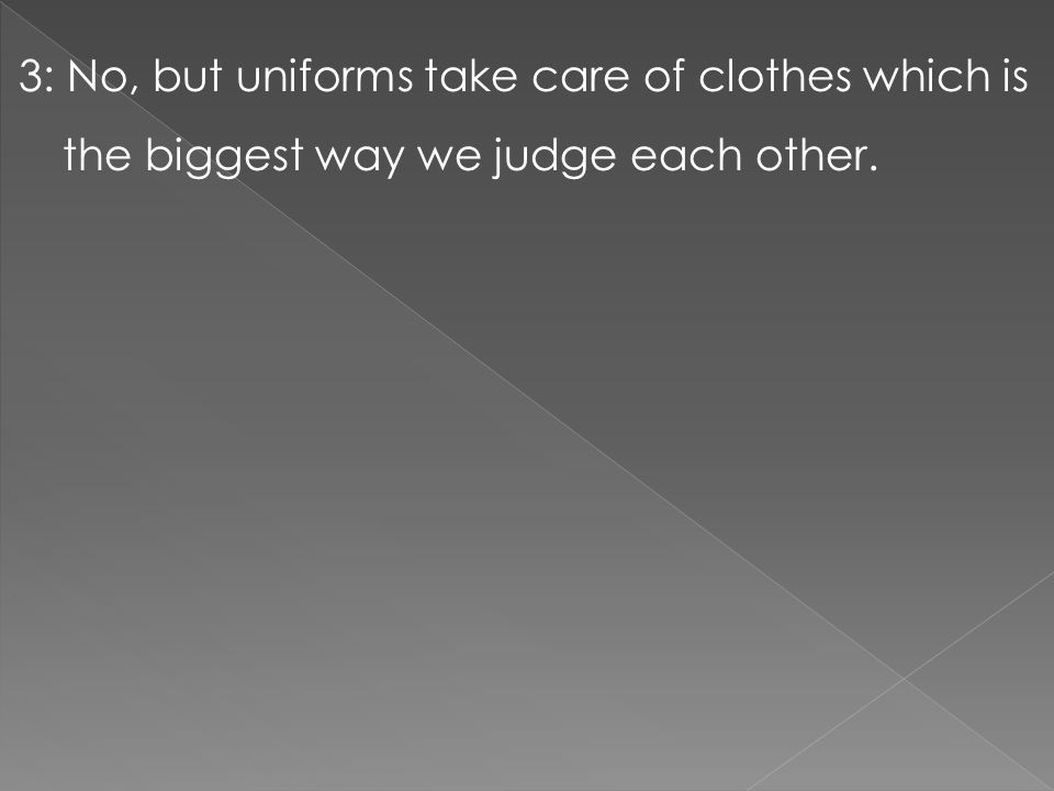 3: No, but uniforms take care of clothes which is the biggest way we judge each other.