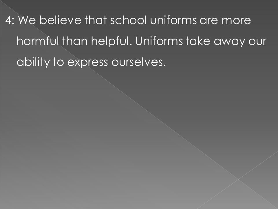 4: We believe that school uniforms are more harmful than helpful