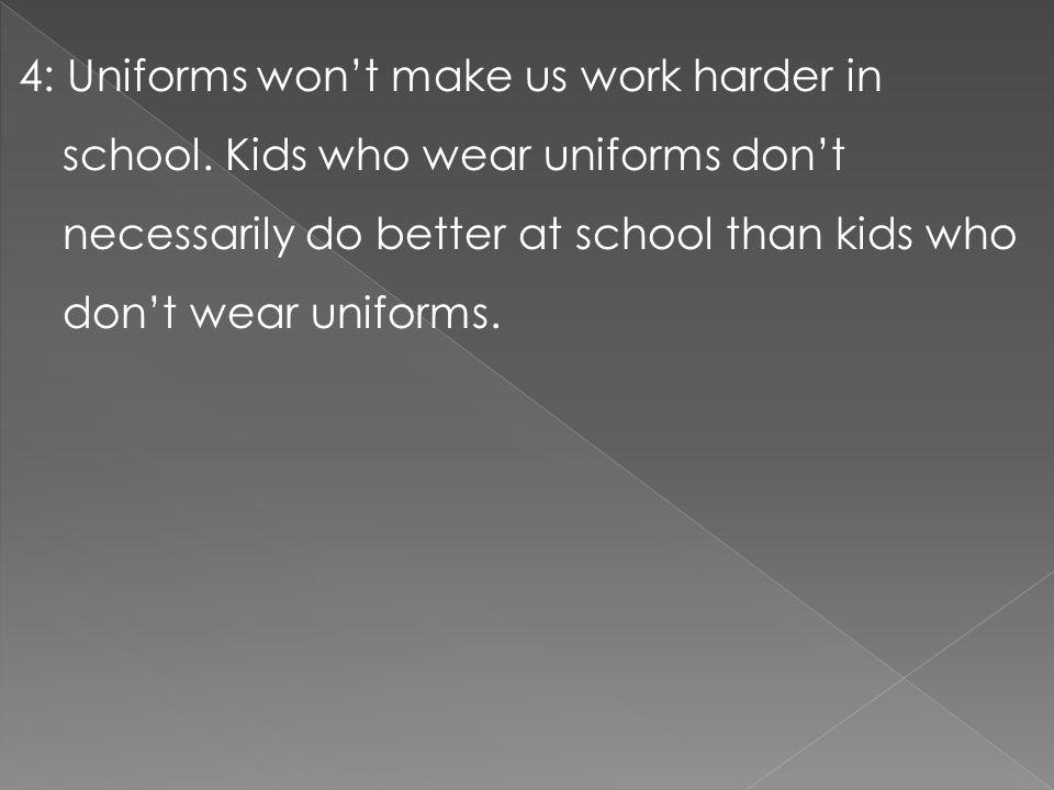 4: Uniforms won't make us work harder in school