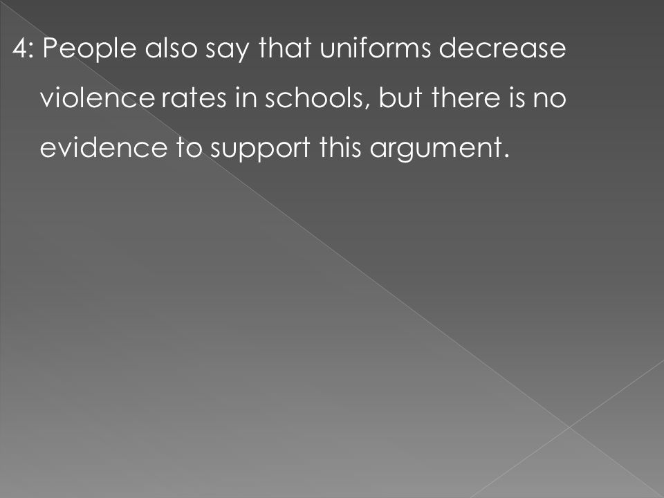 4: People also say that uniforms decrease violence rates in schools, but there is no evidence to support this argument.