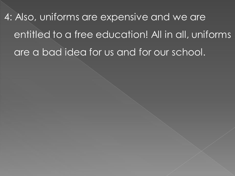 4: Also, uniforms are expensive and we are entitled to a free education.