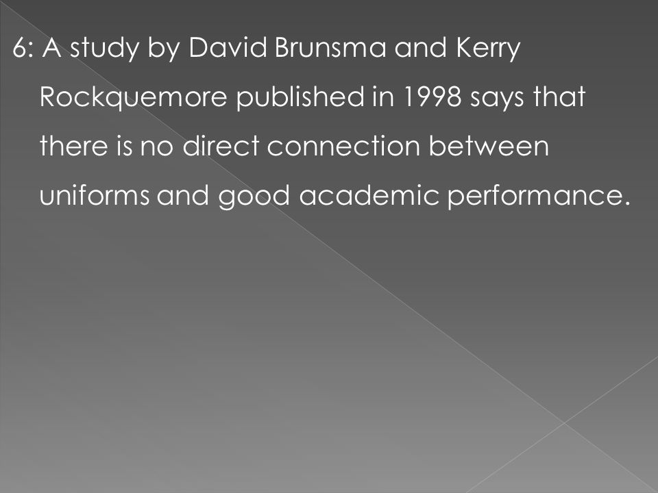 6: A study by David Brunsma and Kerry Rockquemore published in 1998 says that there is no direct connection between uniforms and good academic performance.
