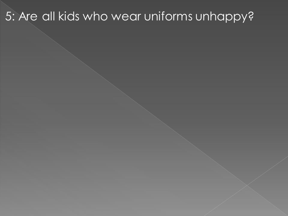 5: Are all kids who wear uniforms unhappy