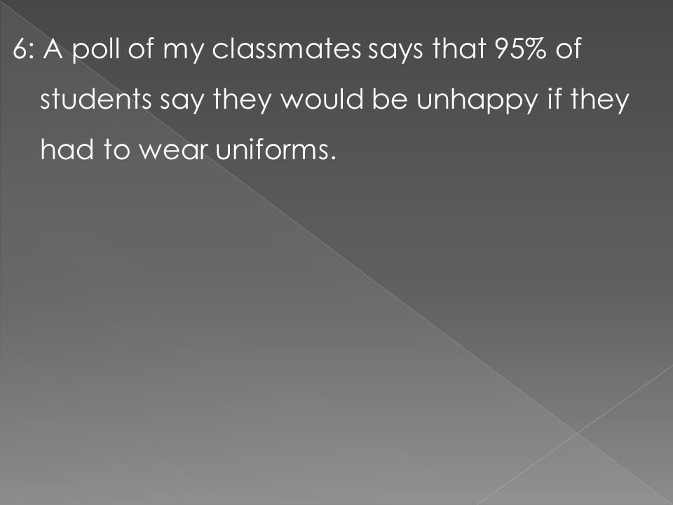 6: A poll of my classmates says that 95% of students say they would be unhappy if they had to wear uniforms.