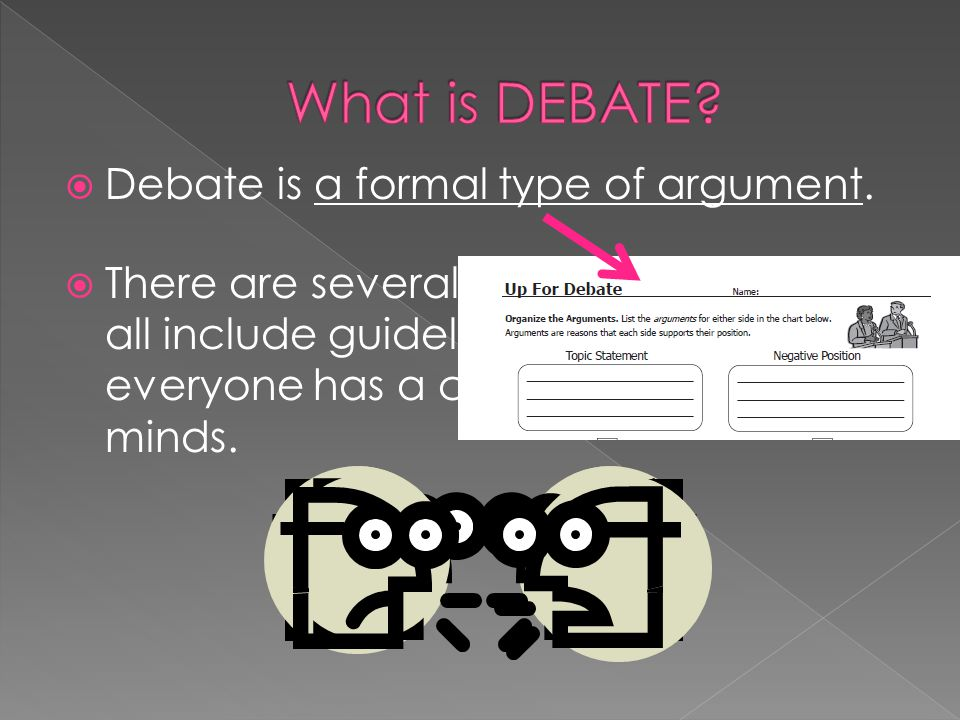 What is DEBATE Debate is a formal type of argument.