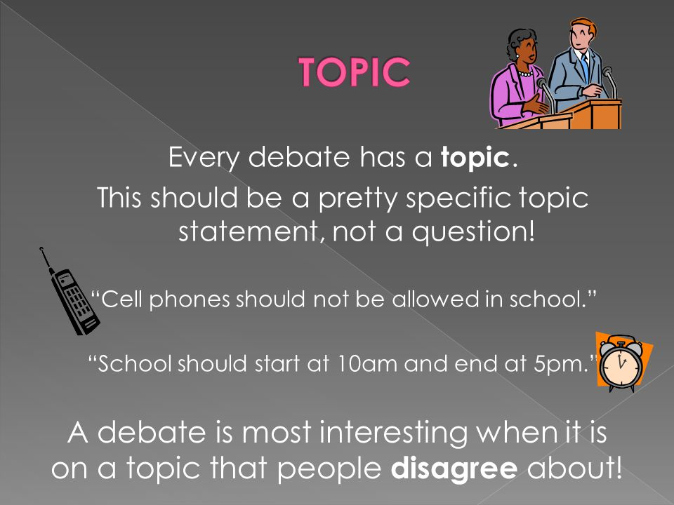 TOPIC Every debate has a topic. This should be a pretty specific topic statement, not a question! Cell phones should not be allowed in school.