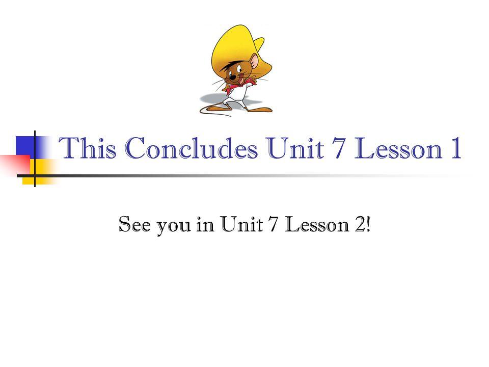 This Concludes Unit 7 Lesson 1