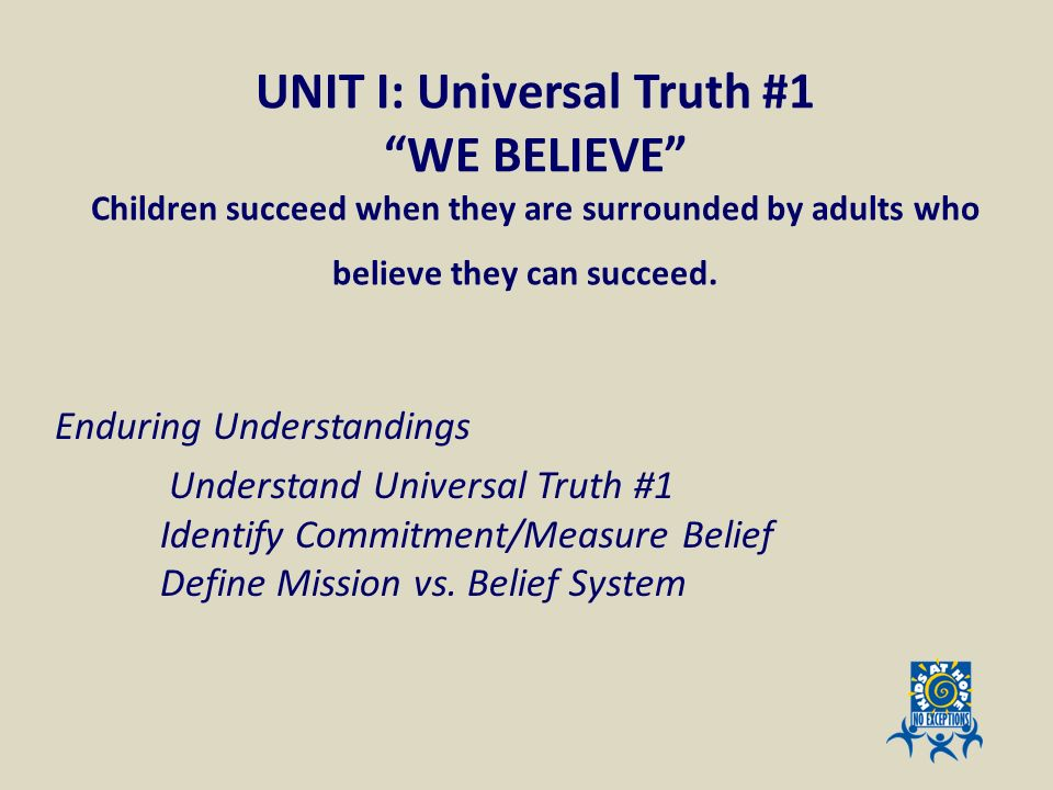 UNIT I: Universal Truth #1 WE BELIEVE Children succeed when they are surrounded by adults who believe they can succeed.