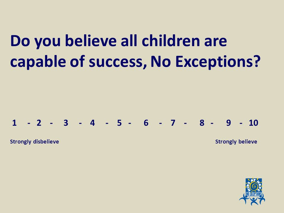 Do you believe all children are capable of success, No Exceptions