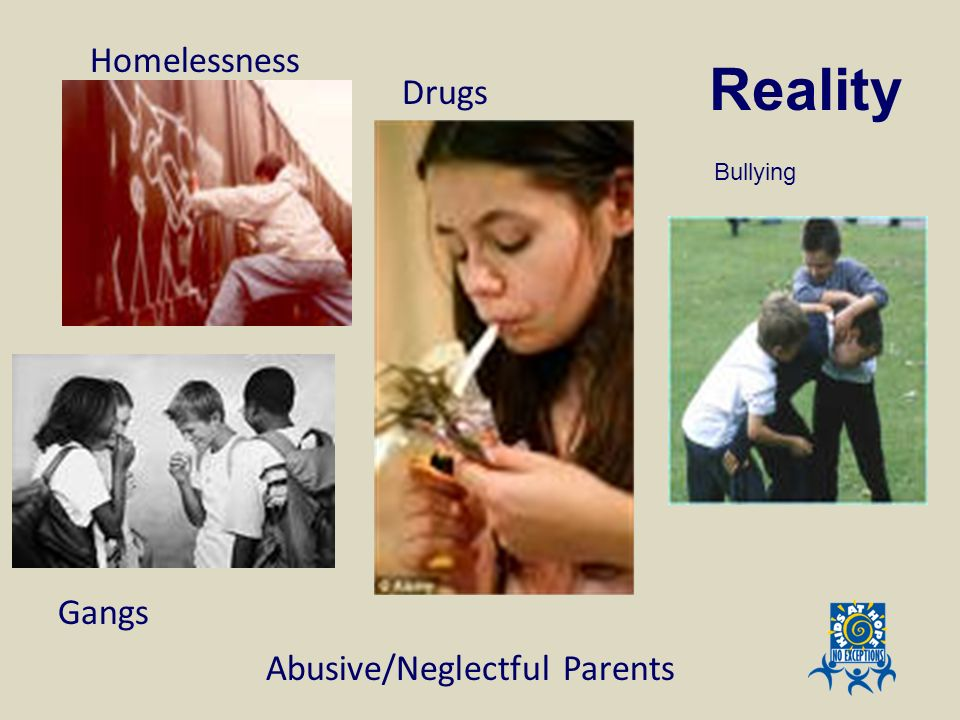 Reality Homelessness Drugs Gangs Abusive/Neglectful Parents Bullying