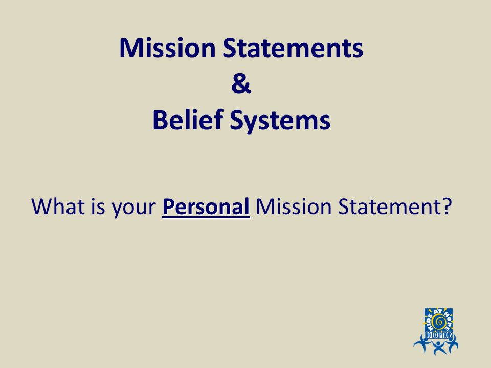 Mission Statements & Belief Systems What is your Personal Mission Statement