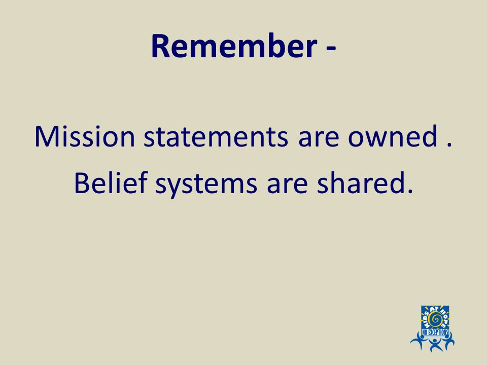 Mission statements are owned . Belief systems are shared.