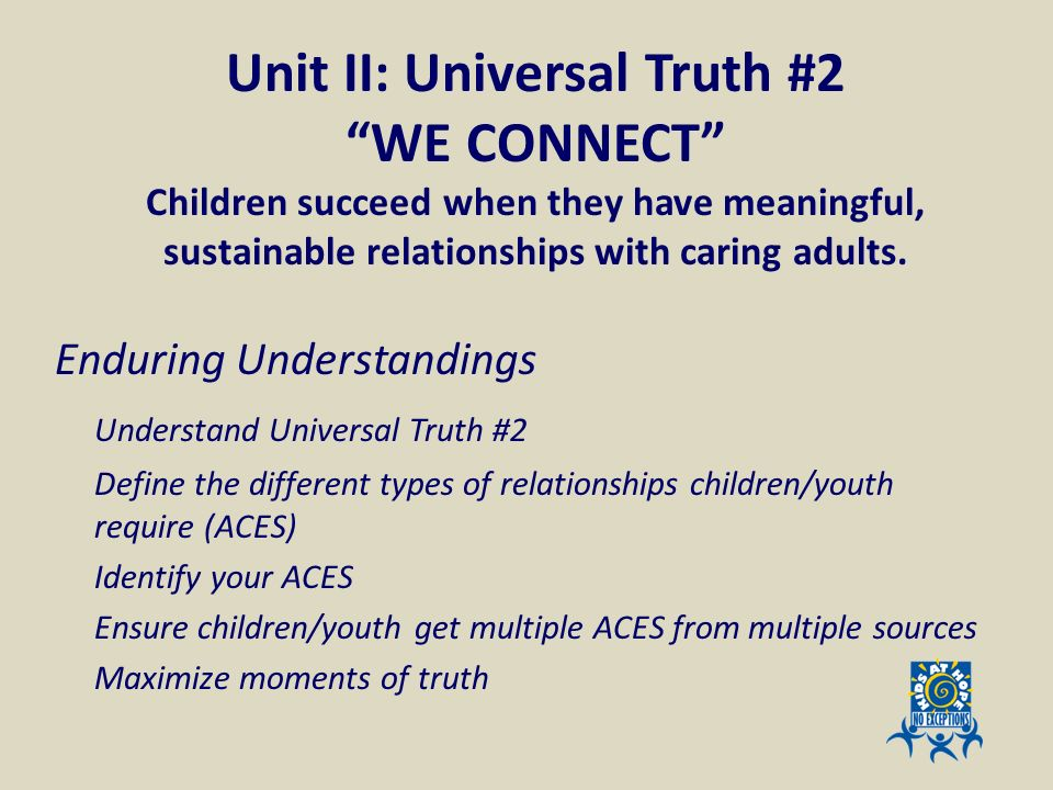 Unit II: Universal Truth #2 WE CONNECT Children succeed when they have meaningful, sustainable relationships with caring adults.