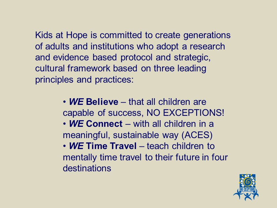 Kids at Hope is committed to create generations of adults and institutions who adopt a research and evidence based protocol and strategic, cultural framework based on three leading principles and practices: