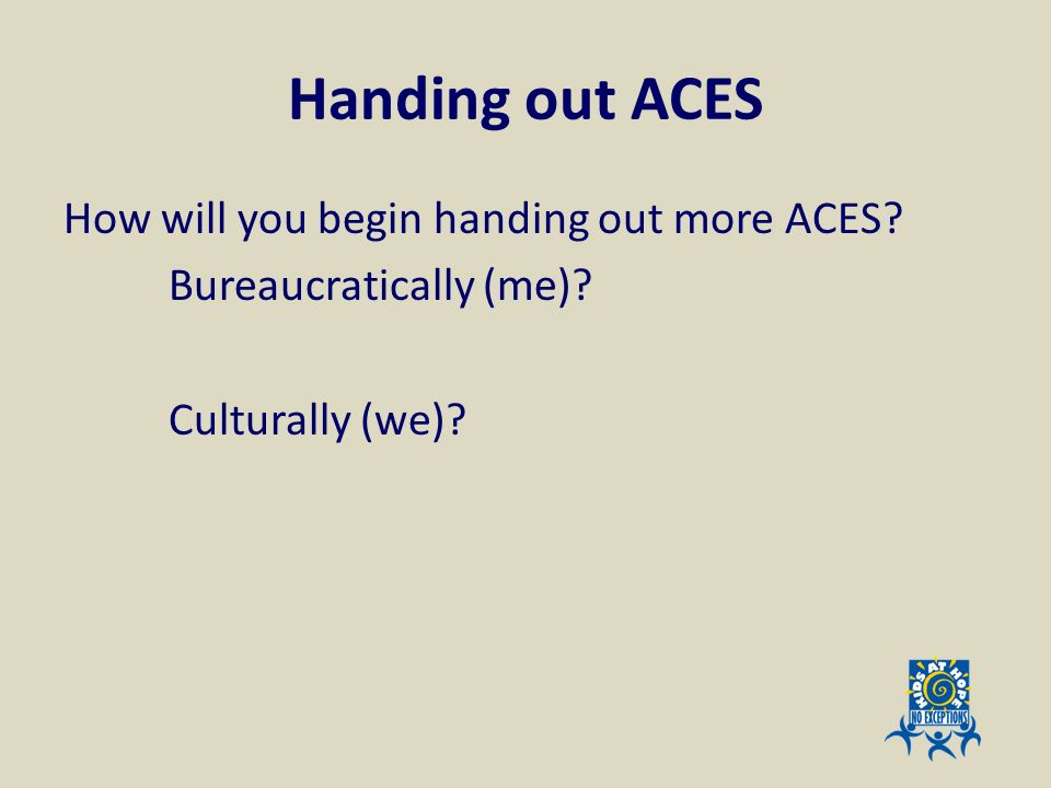 Handing out ACES How will you begin handing out more ACES Bureaucratically (me) Culturally (we)