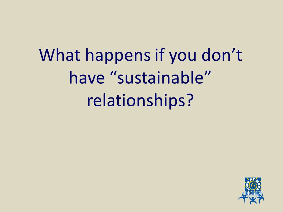 What happens if you don't have sustainable relationships