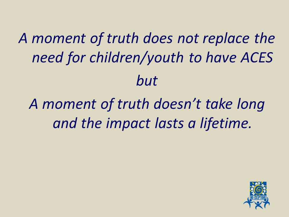 A moment of truth does not replace the need for children/youth to have ACES but A moment of truth doesn't take long and the impact lasts a lifetime.