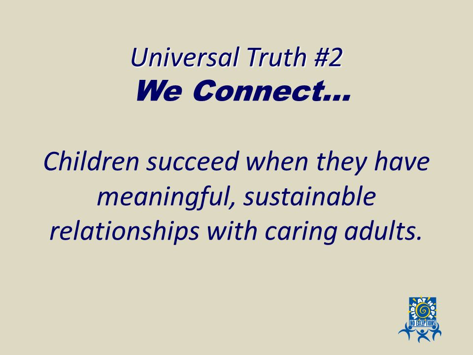 Universal Truth #2 We Connect…. Children succeed when they