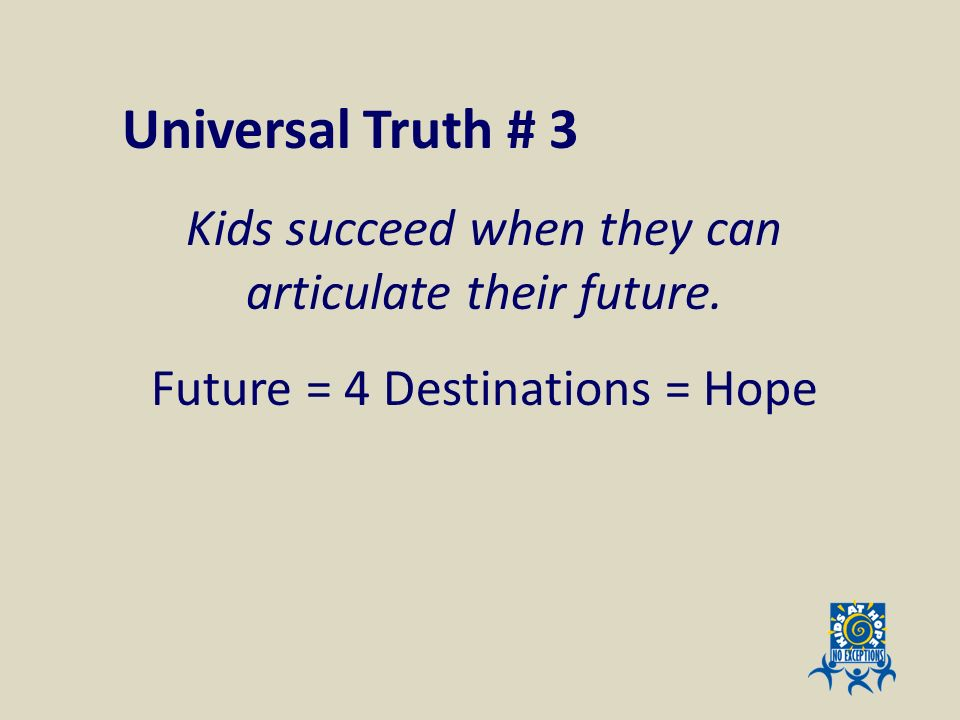 Universal Truth # 3 Kids succeed when they can articulate their future. Future = 4 Destinations = Hope.