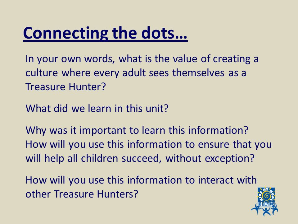 Connecting the dots… In your own words, what is the value of creating a culture where every adult sees themselves as a Treasure Hunter