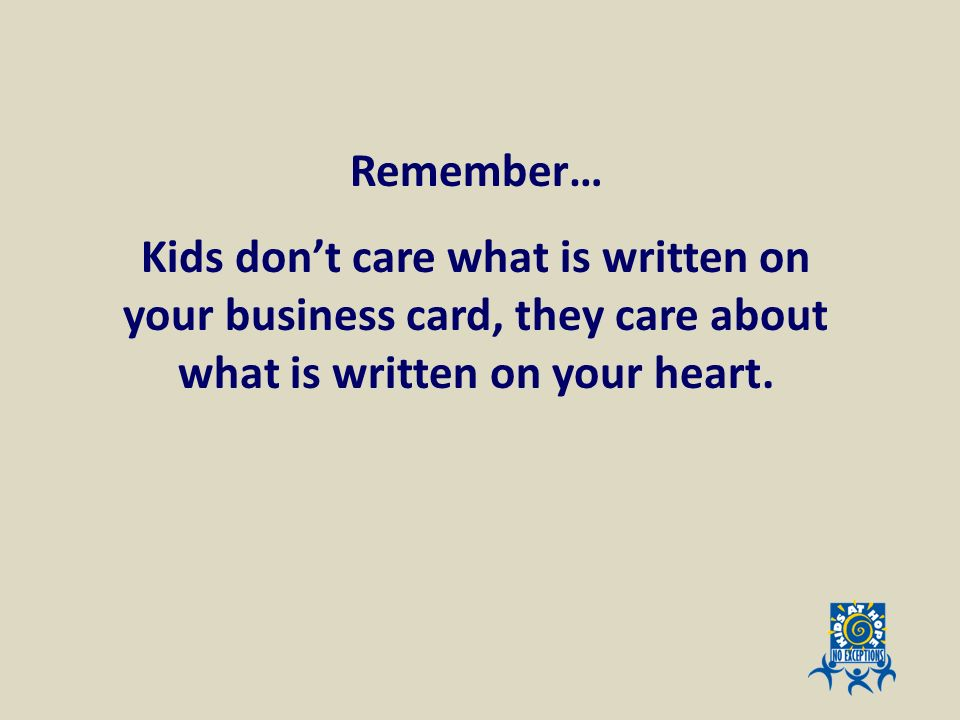 Remember… Kids don't care what is written on your business card, they care about what is written on your heart.