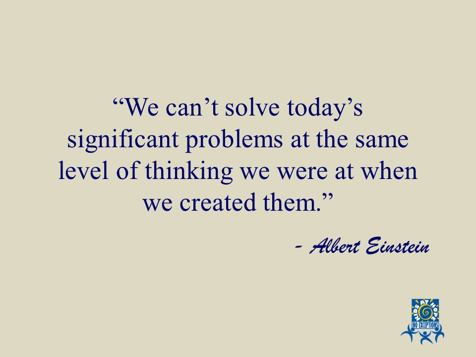 We can't solve today's significant problems at the same level of thinking we were at when we created them.