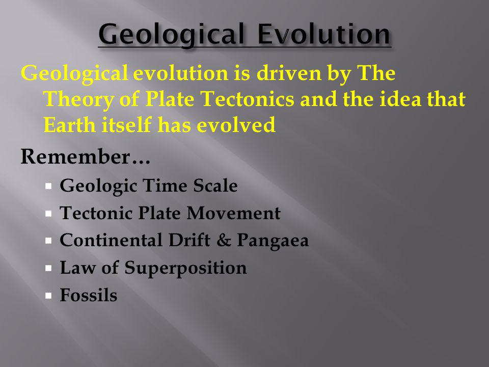 Geological Evolution Geological evolution is driven by The Theory of Plate Tectonics and the idea that Earth itself has evolved.