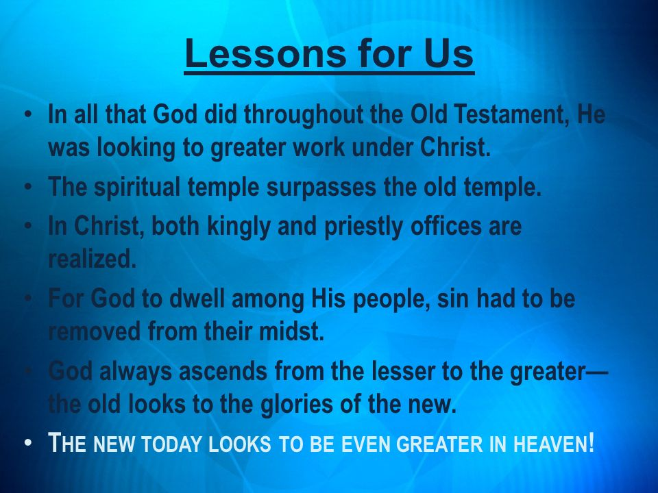 Lessons for Us In all that God did throughout the Old Testament, He was looking to greater work under Christ.